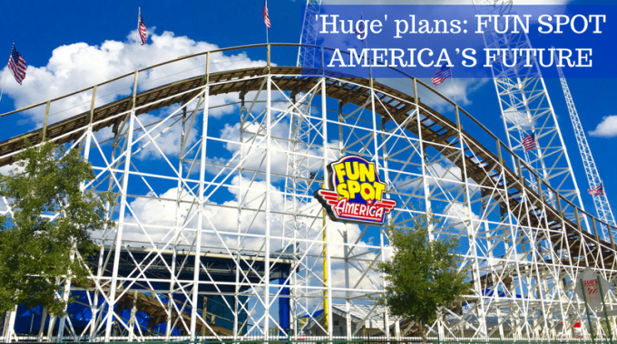 'Huge' Plans  FUN SPOT AMERICA'S FUTURE